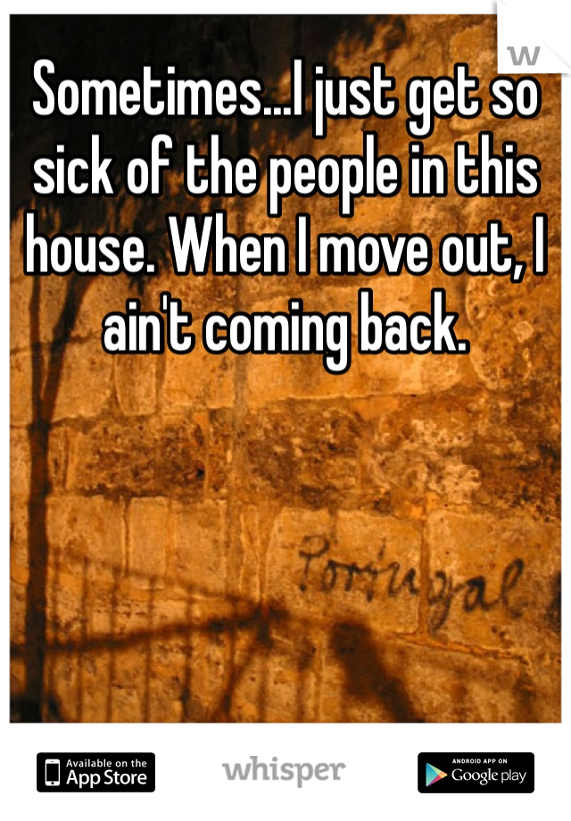 Sometimes...I just get so sick of the people in this house. When I move out, I ain't coming back.