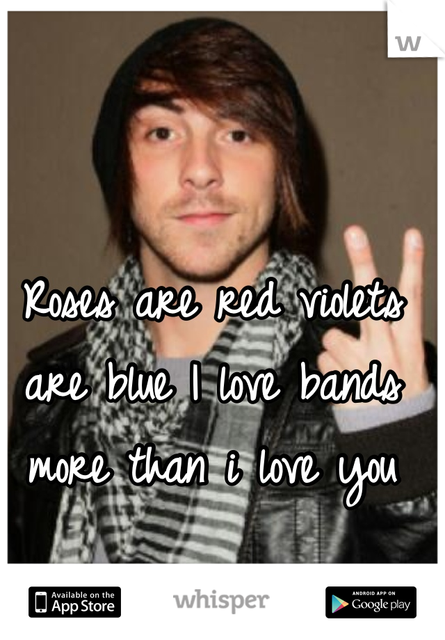 Roses are red violets are blue I love bands more than i love you