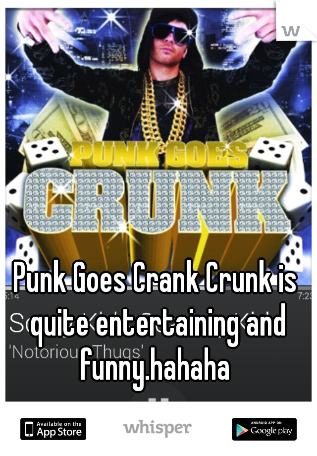 Punk Goes Crank Crunk is quite entertaining and funny.hahaha