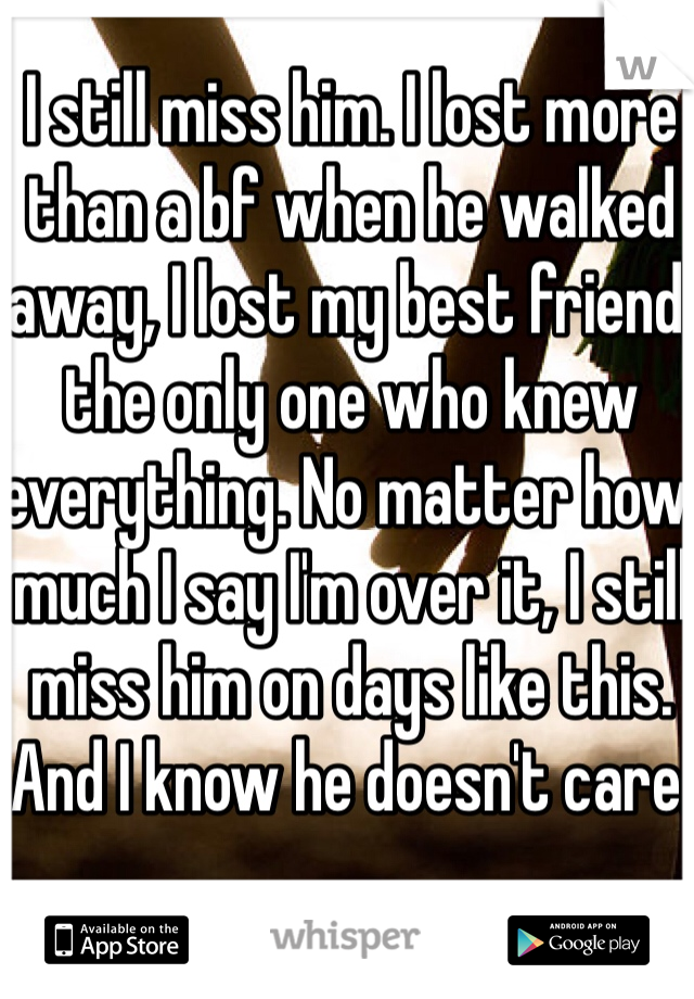 I still miss him. I lost more than a bf when he walked away, I lost my best friend, the only one who knew everything. No matter how much I say I'm over it, I still miss him on days like this. And I know he doesn't care.