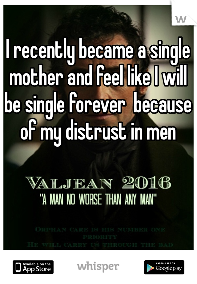 I recently became a single mother and feel like I will be single forever  because of my distrust in men