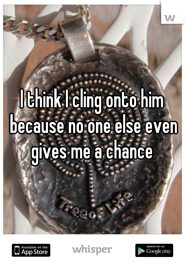 I think I cling onto him because no one else even gives me a chance