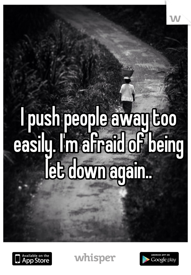 I push people away too easily. I'm afraid of being let down again..