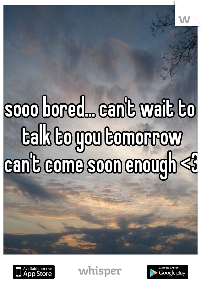 sooo bored... can't wait to talk to you tomorrow can't come soon enough <3