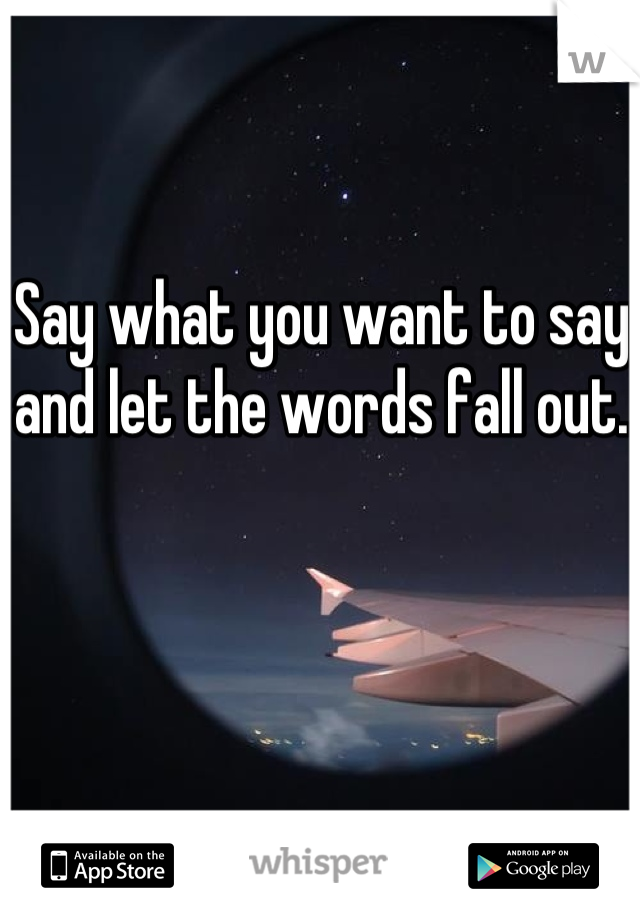 Say what you want to say and let the words fall out.