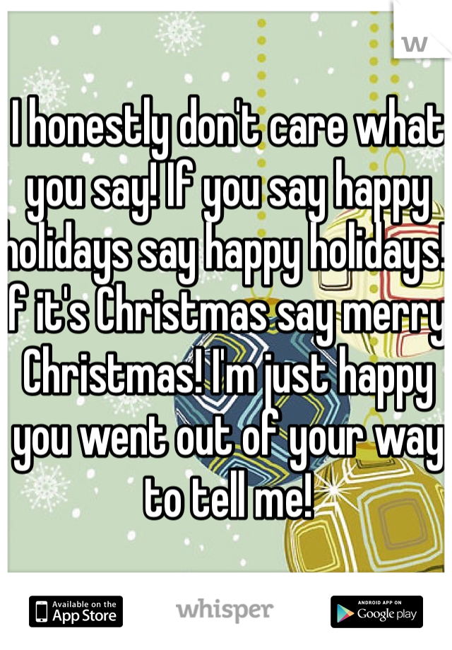 I honestly don't care what you say! If you say happy holidays say happy holidays! If it's Christmas say merry Christmas! I'm just happy you went out of your way to tell me!