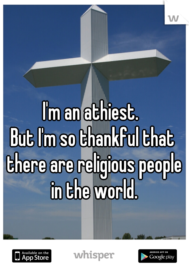 I'm an athiest.  But I'm so thankful that there are religious people in the world.
