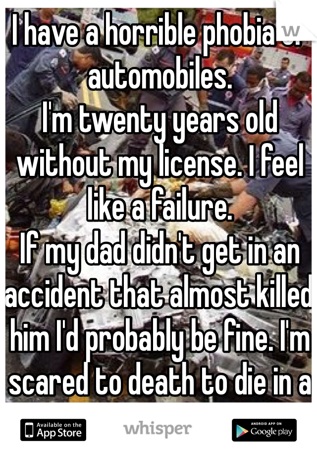 I have a horrible phobia of automobiles.  I'm twenty years old without my license. I feel like a failure.  If my dad didn't get in an accident that almost killed him I'd probably be fine. I'm scared to death to die in a car.
