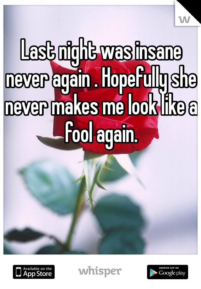 Last night was insane never again . Hopefully she never makes me look like a fool again.