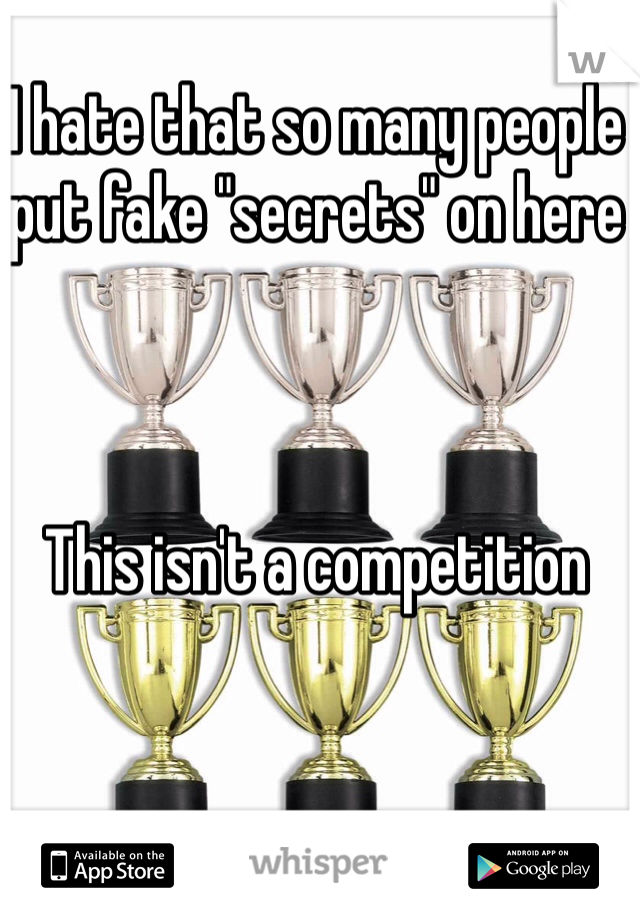 """I hate that so many people put fake """"secrets"""" on here    This isn't a competition"""
