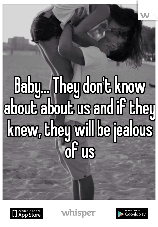 Baby... They don't know about about us and if they knew, they will be jealous of us