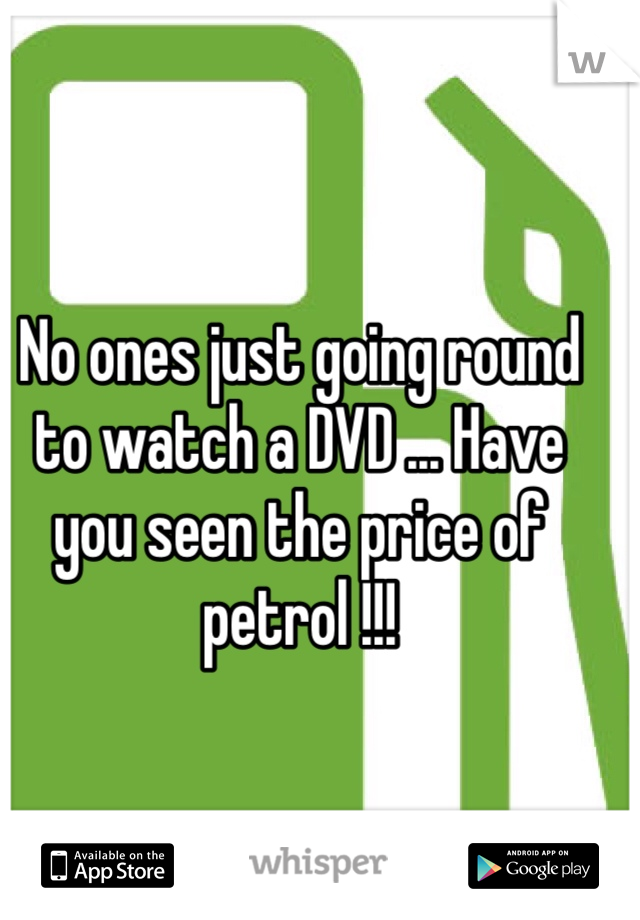 No ones just going round to watch a DVD ... Have you seen the price of petrol !!!