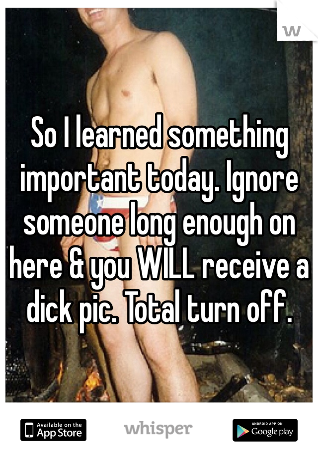 So I learned something important today. Ignore someone long enough on here & you WILL receive a dick pic. Total turn off.