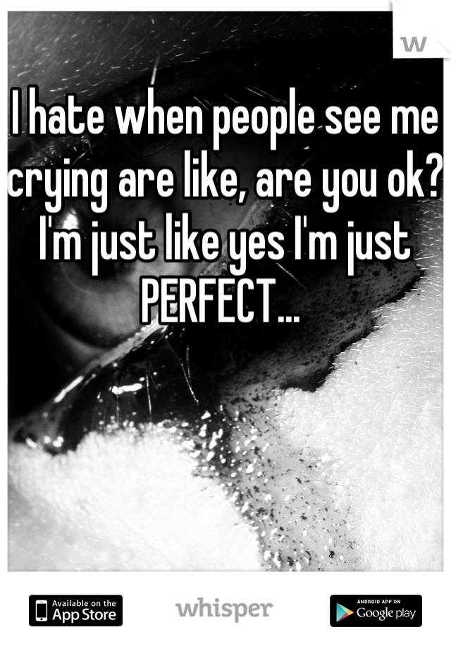 I hate when people see me crying are like, are you ok? I'm just like yes I'm just PERFECT...
