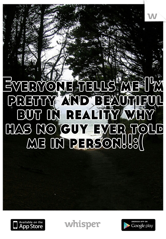 Everyone tells me I'm pretty and beautiful but in reality why has no guy ever told me in person!!:(