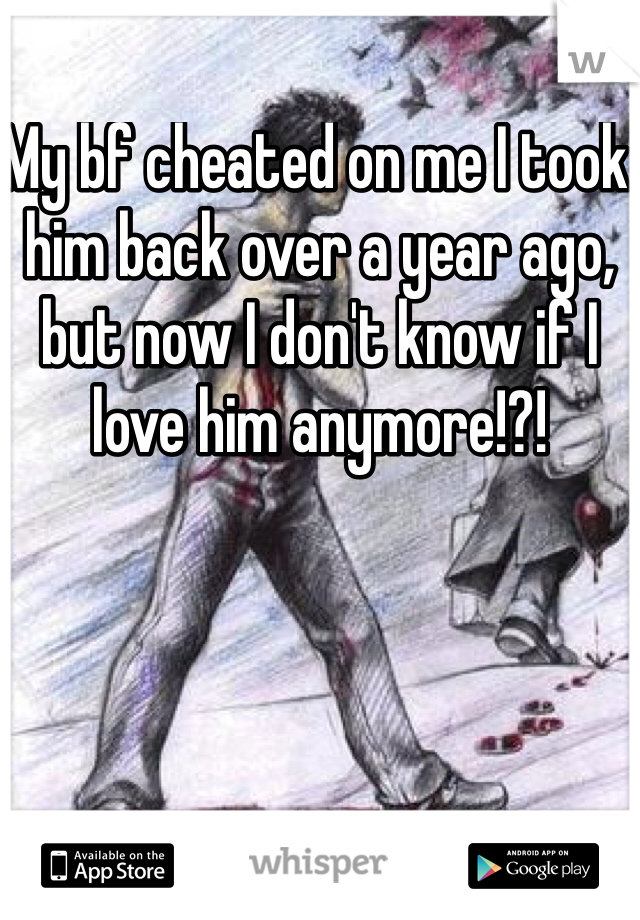 My bf cheated on me I took him back over a year ago, but now I don't know if I love him anymore!?!