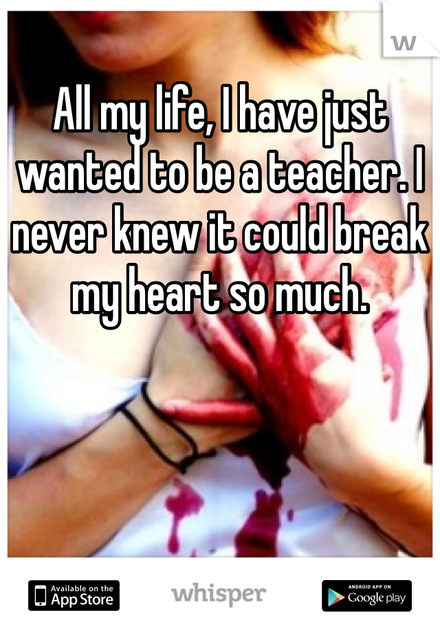 All my life, I have just wanted to be a teacher. I never knew it could break my heart so much.