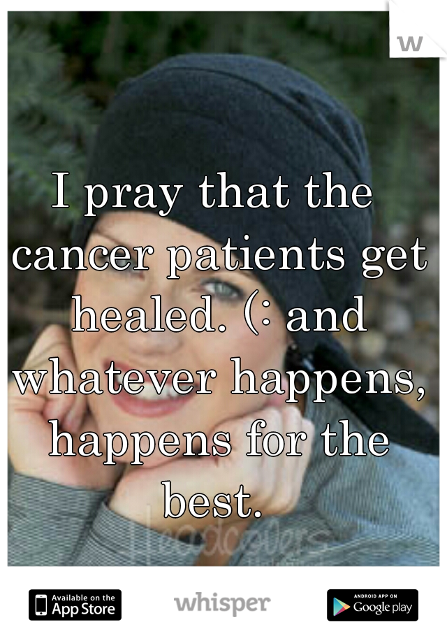 I pray that the cancer patients get healed. (: and whatever happens, happens for the best.