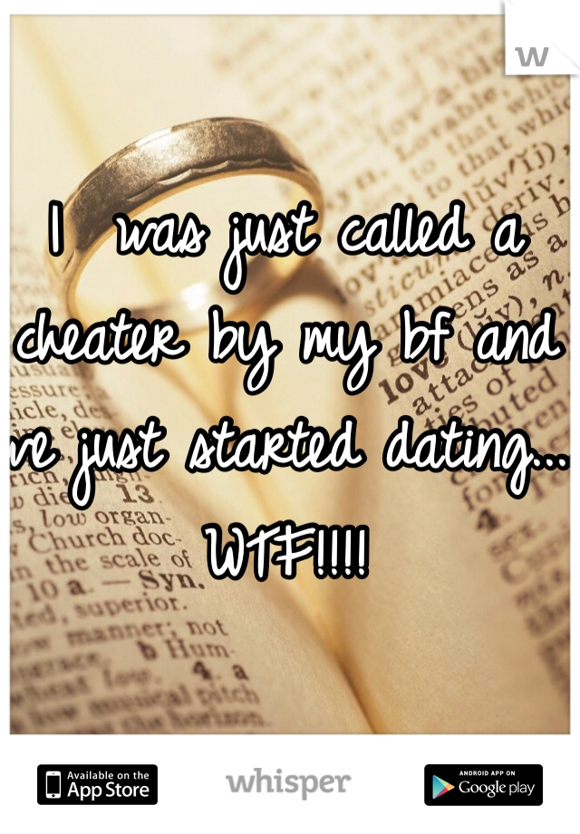 I  was just called a cheater by my bf and we just started dating.... WTF!!!!
