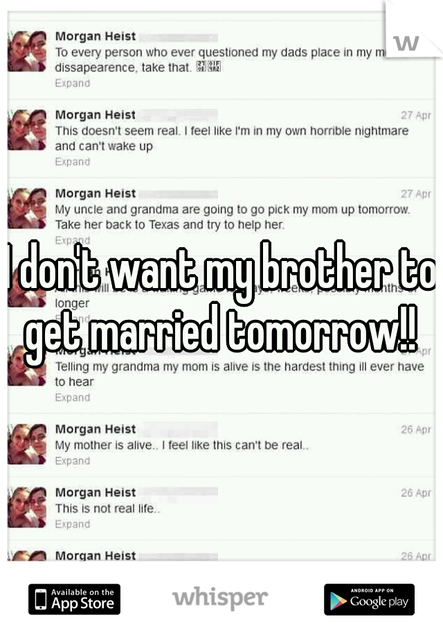 I don't want my brother to get married tomorrow!!