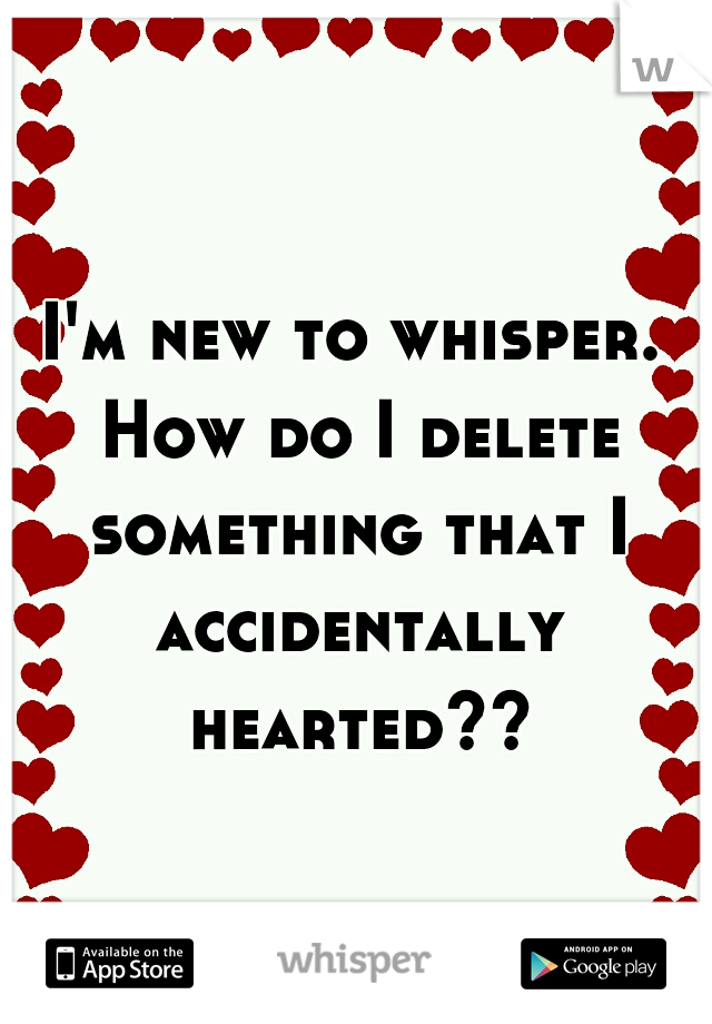 I'm new to whisper. How do I delete something that I accidentally hearted??