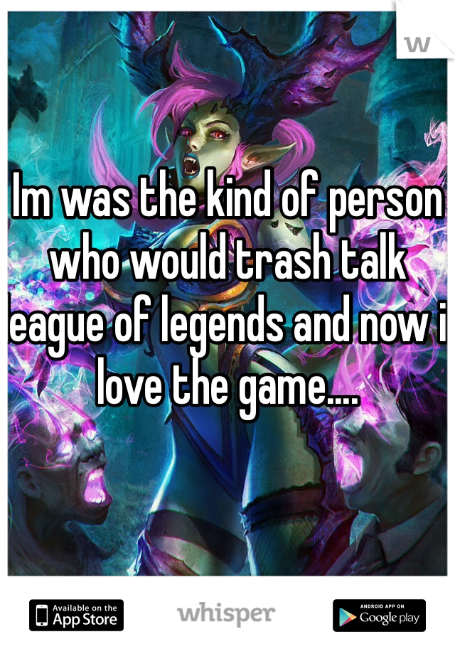 Im was the kind of person who would trash talk league of legends and now i love the game....