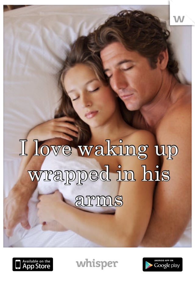 I love waking up wrapped in his arms