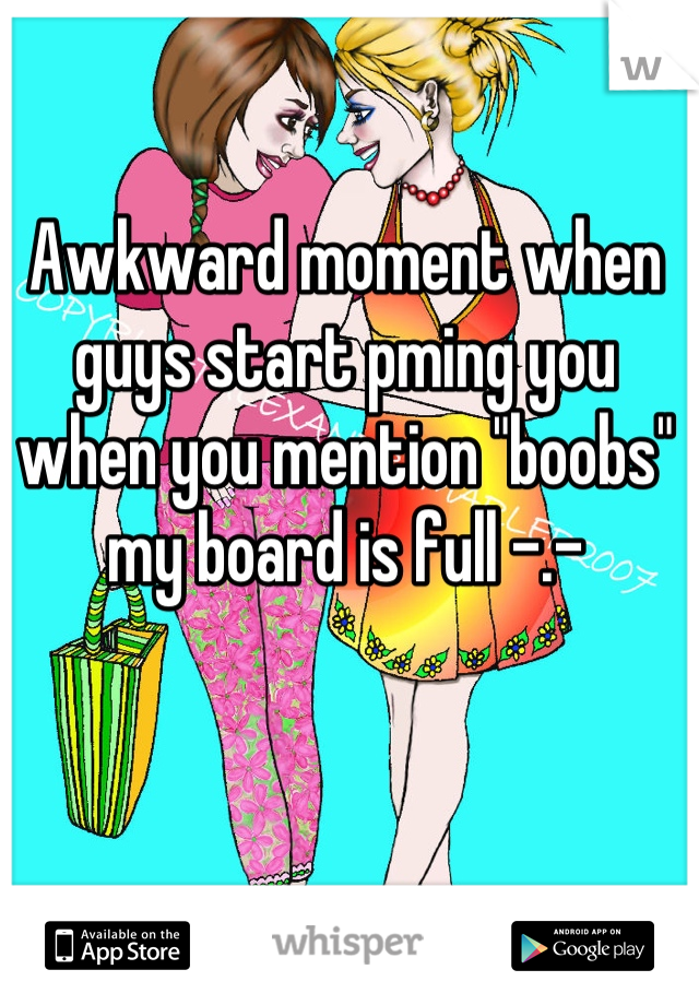 "Awkward moment when guys start pming you when you mention ""boobs"" my board is full -.-"