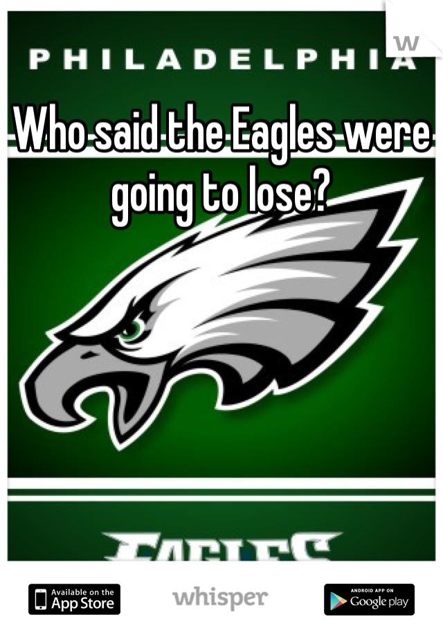 Who said the Eagles were going to lose?