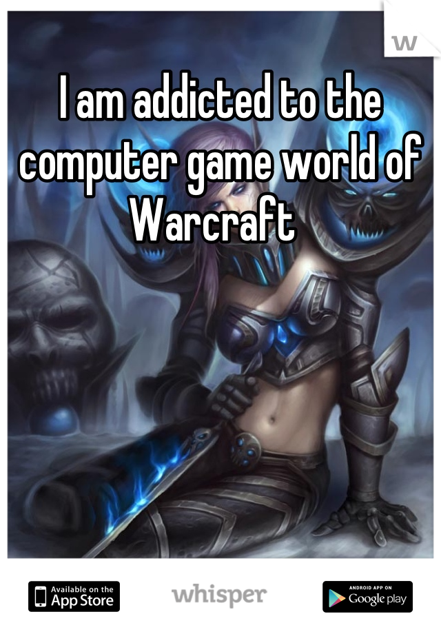 I am addicted to the computer game world of Warcraft