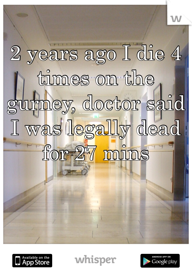 2 years ago I die 4 times on the gurney, doctor said I was legally dead for 27 mins