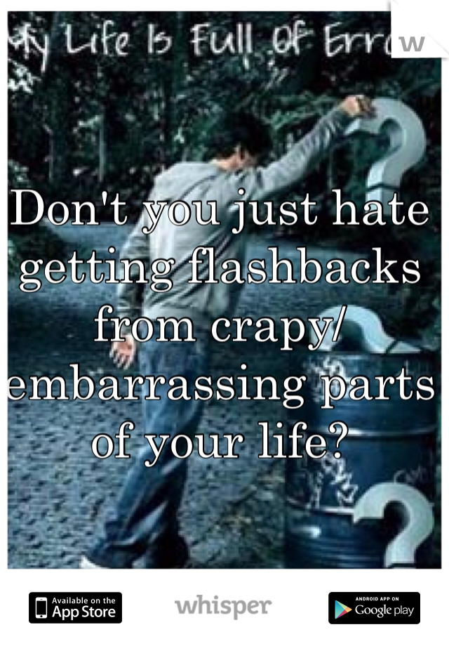 Don't you just hate getting flashbacks from crapy/ embarrassing parts of your life?