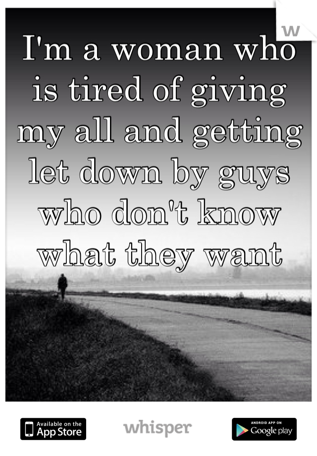 I'm a woman who is tired of giving my all and getting let down by guys who don't know what they want