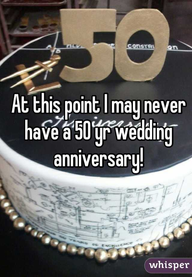 At this point I may never have a 50 yr wedding anniversary!