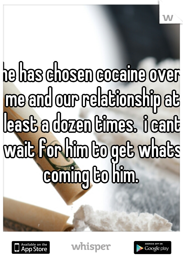 he has chosen cocaine over me and our relationship at least a dozen times.  i cant wait for him to get whats coming to him.