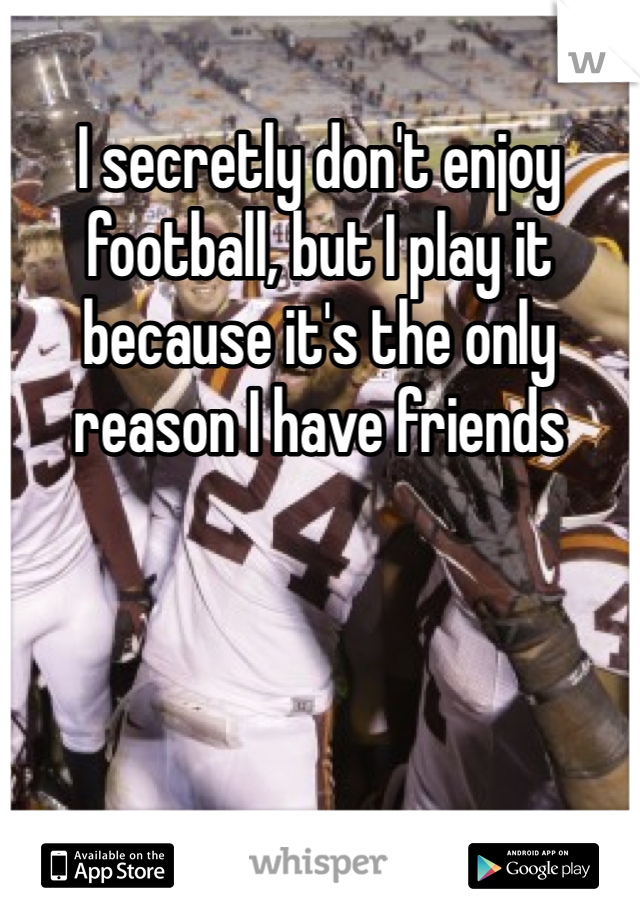 I secretly don't enjoy football, but I play it because it's the only reason I have friends