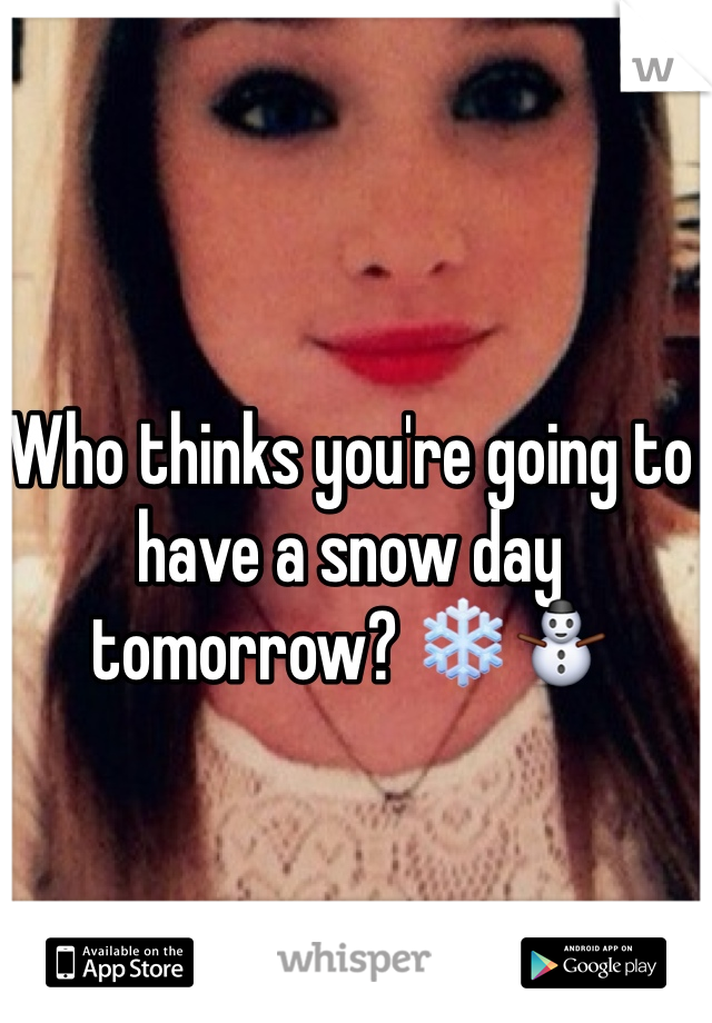 Who thinks you're going to have a snow day tomorrow? ❄️⛄️