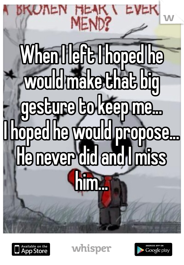 When I left I hoped he would make that big gesture to keep me... I hoped he would propose... He never did and I miss him...