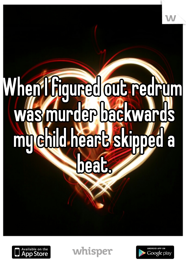 When I figured out redrum was murder backwards my child heart skipped a beat.