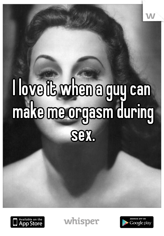 I love it when a guy can make me orgasm during sex.