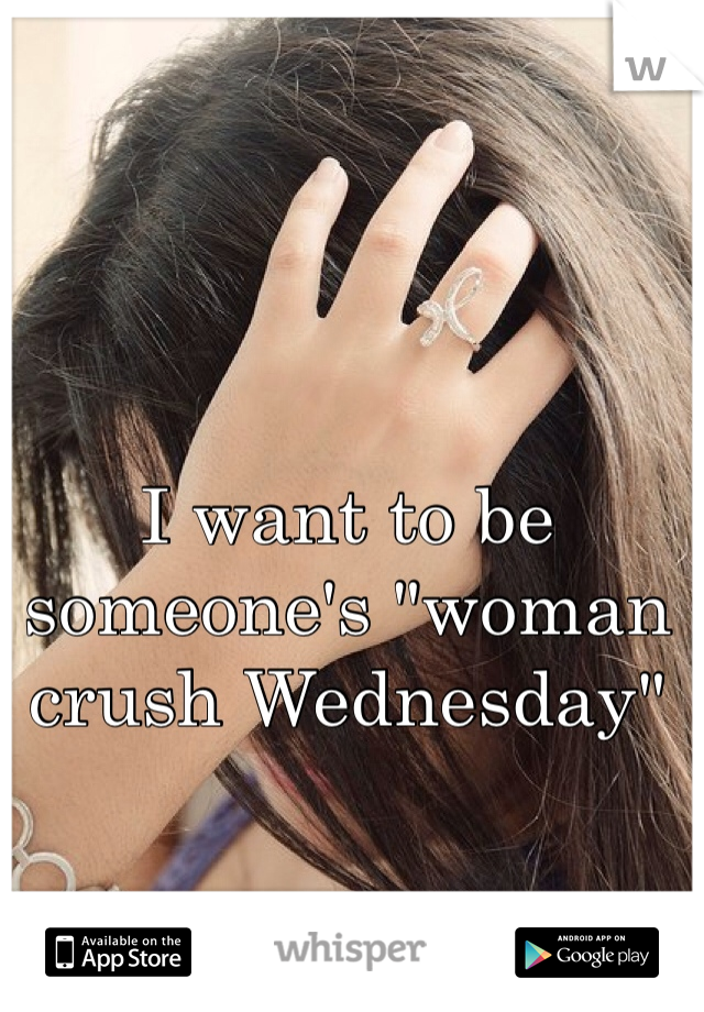 """I want to be someone's """"woman crush Wednesday"""""""