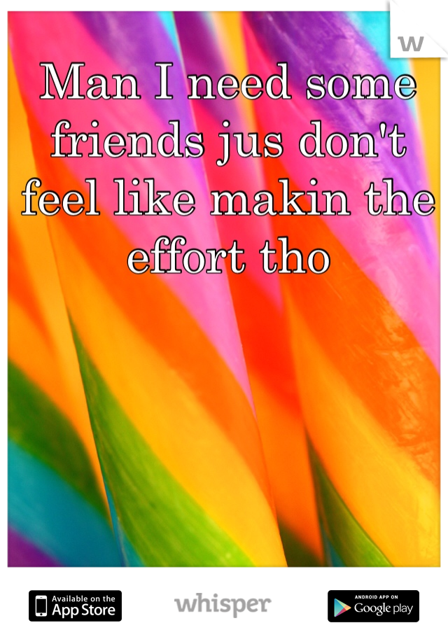 Man I need some friends jus don't feel like makin the effort tho