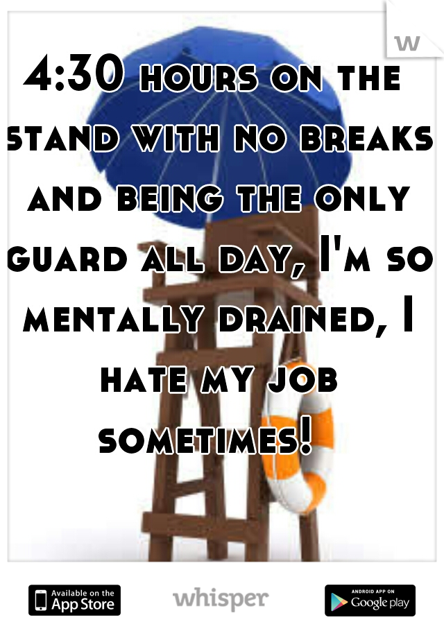 4:30 hours on the stand with no breaks and being the only guard all day, I'm so mentally drained, I hate my job sometimes!