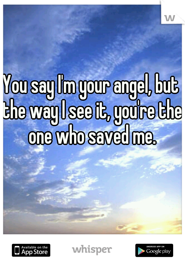 You say I'm your angel, but the way I see it, you're the one who saved me.
