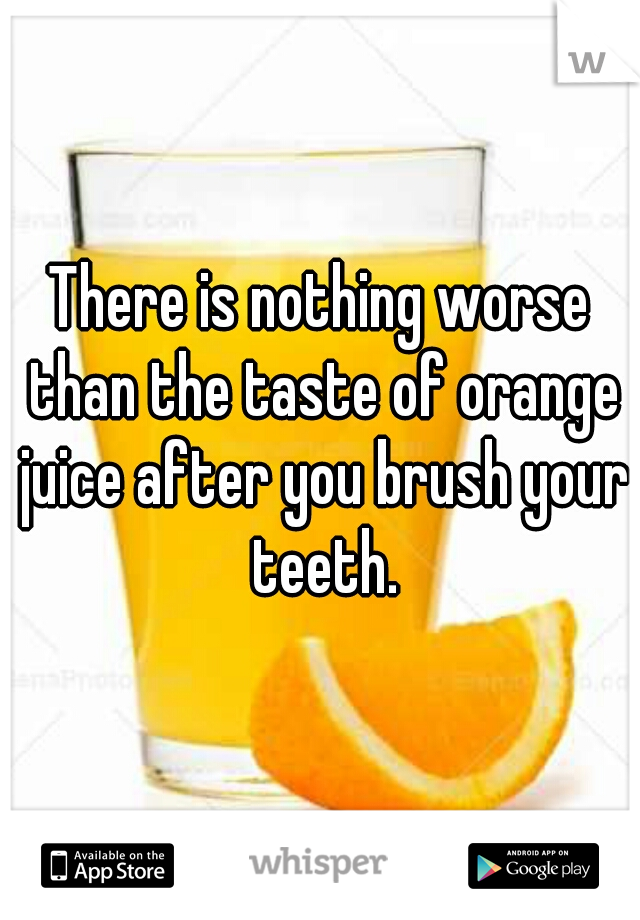 There is nothing worse than the taste of orange juice after you brush your teeth.