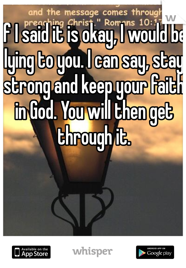 If I said it is okay, I would be lying to you. I can say, stay strong and keep your faith in God. You will then get through it.