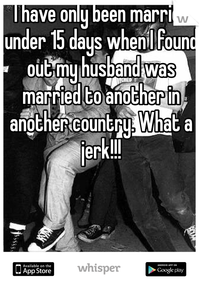I have only been married under 15 days when I found out my husband was married to another in another country. What a jerk!!!