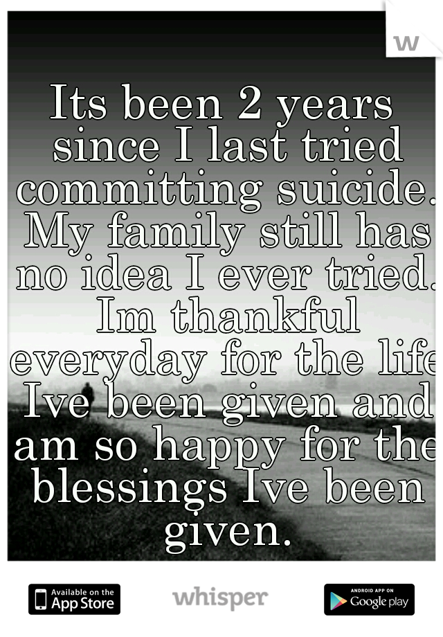 Its been 2 years since I last tried committing suicide. My family still has no idea I ever tried. Im thankful everyday for the life Ive been given and am so happy for the blessings Ive been given.