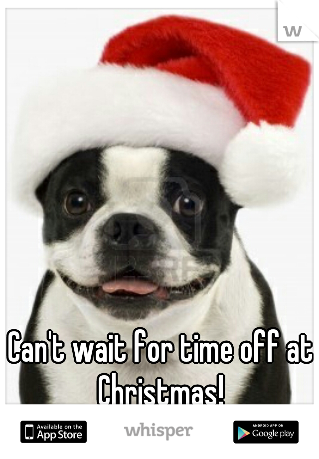 Can't wait for time off at Christmas!