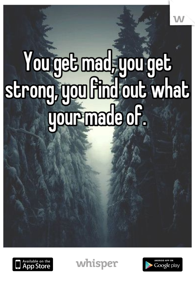 You get mad, you get strong, you find out what your made of.